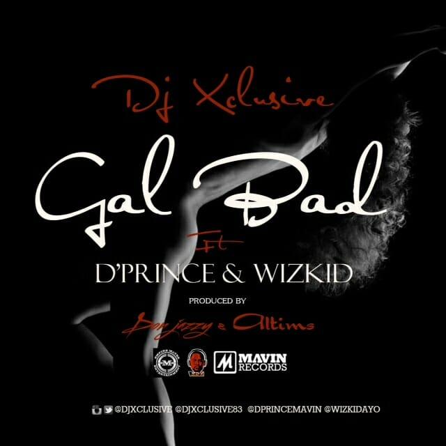 """Music: DJ Xclusive x D'Prince x Wizkid – """"Gal Bad"""" (Prod. By Don Jazzy & Altims)"""