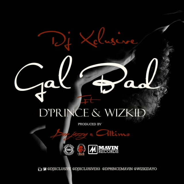 "Music: DJ Xclusive x D'Prince x Wizkid – ""Gal Bad"" (Prod. By Don Jazzy & Altims)"