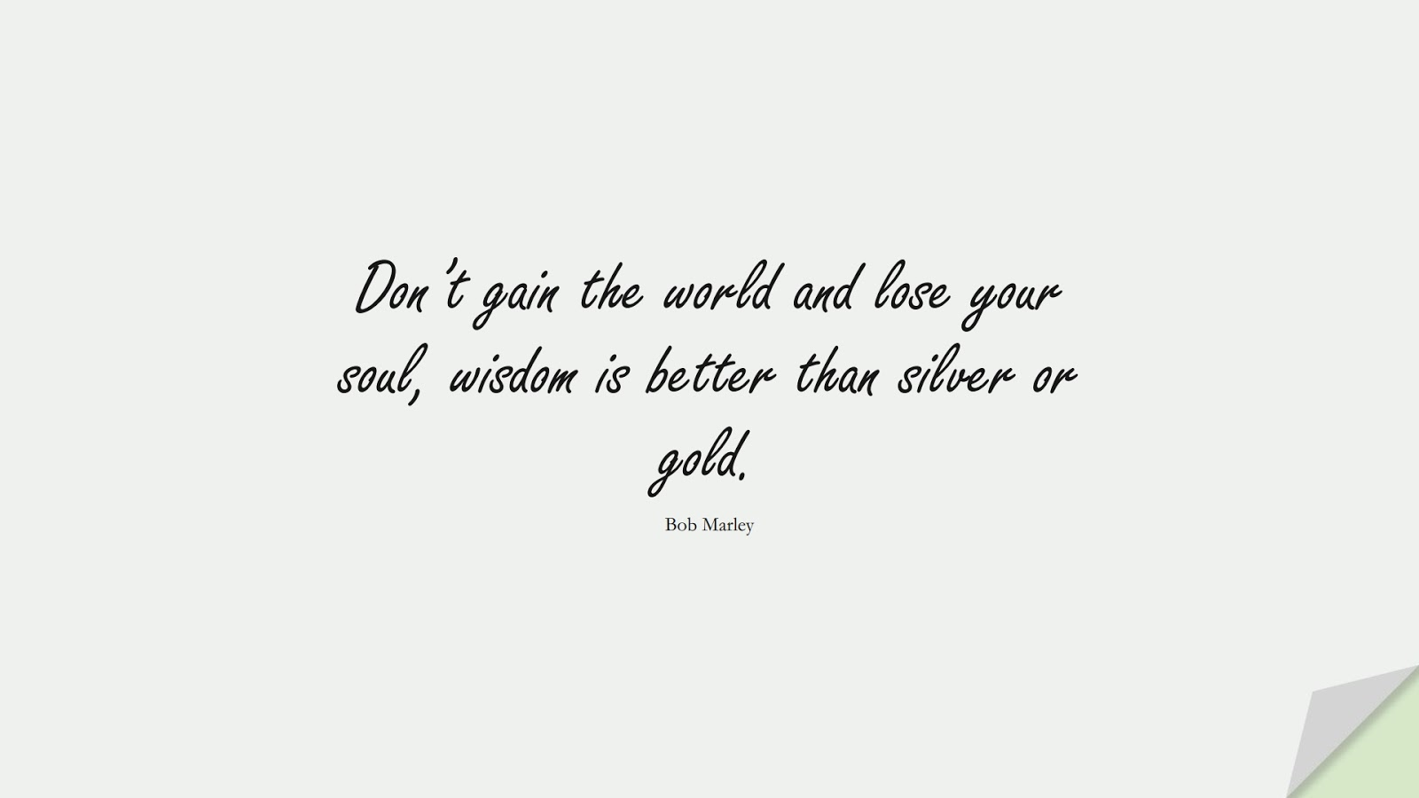 Don't gain the world and lose your soul, wisdom is better than silver or gold. (Bob Marley);  #WordsofWisdom
