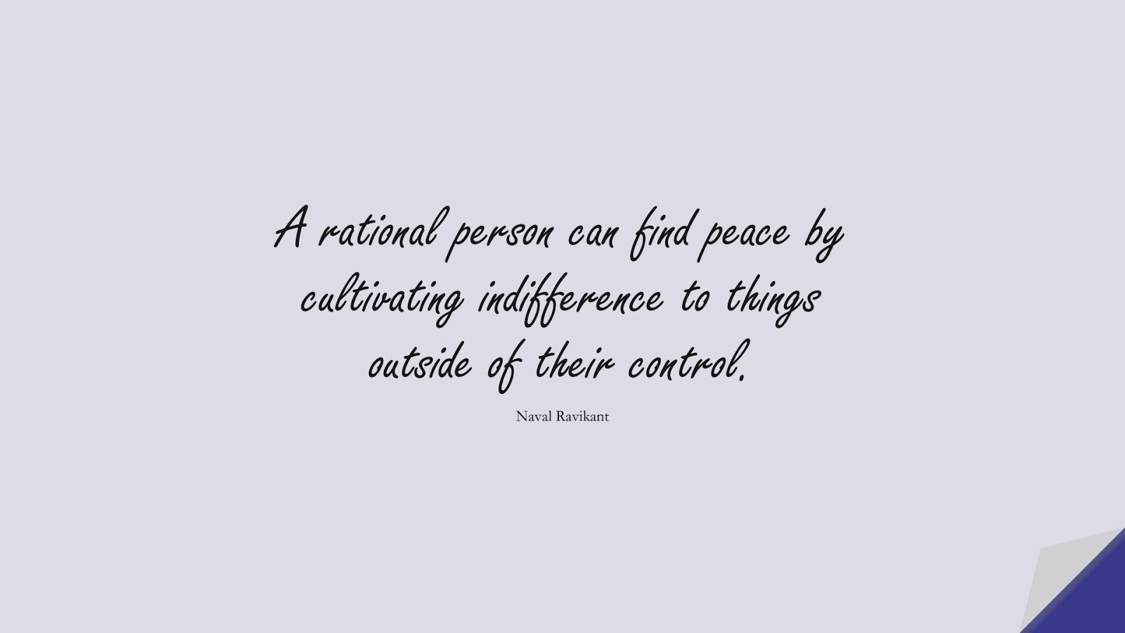 A rational person can find peace by cultivating indifference to things outside of their control. (Naval Ravikant);  #StoicQuotes