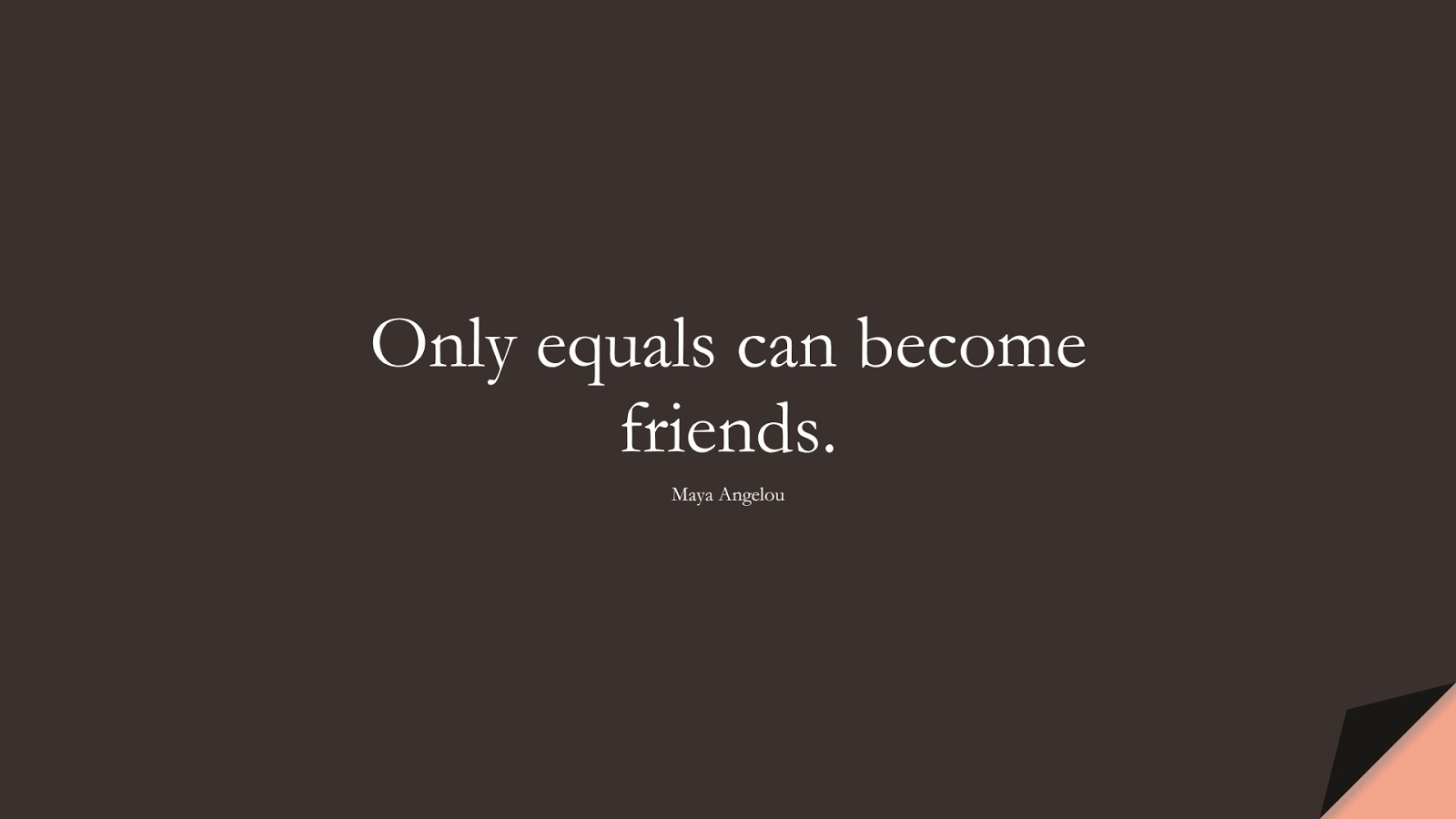 Only equals can become friends. (Maya Angelou);  #MayaAngelouQuotes