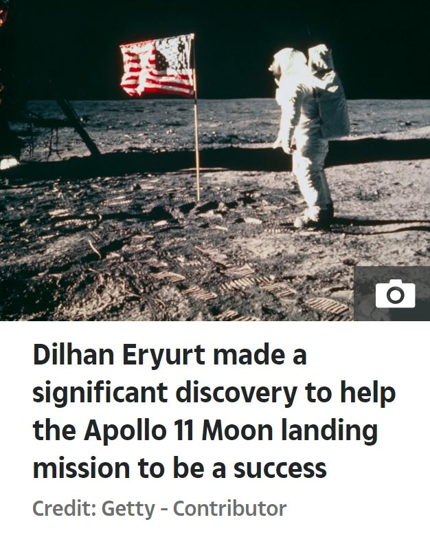 Dilhan Eryurt made an important discoveries which contributed to the success of the moon landing mission Apollo 11.
