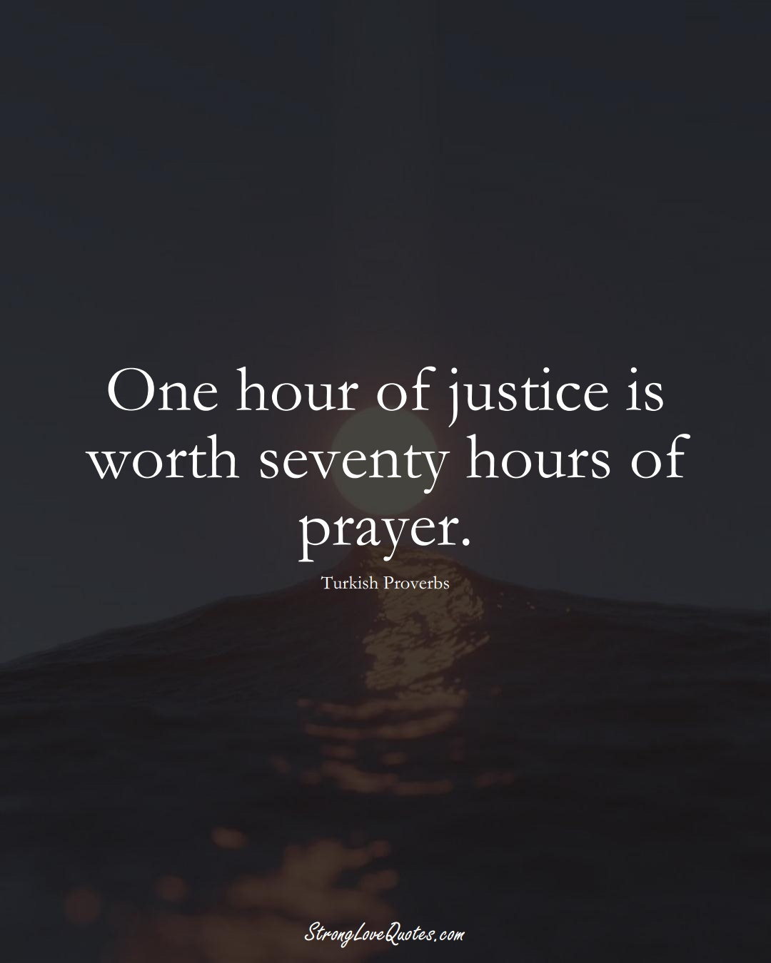 One hour of justice is worth seventy hours of prayer. (Turkish Sayings);  #MiddleEasternSayings