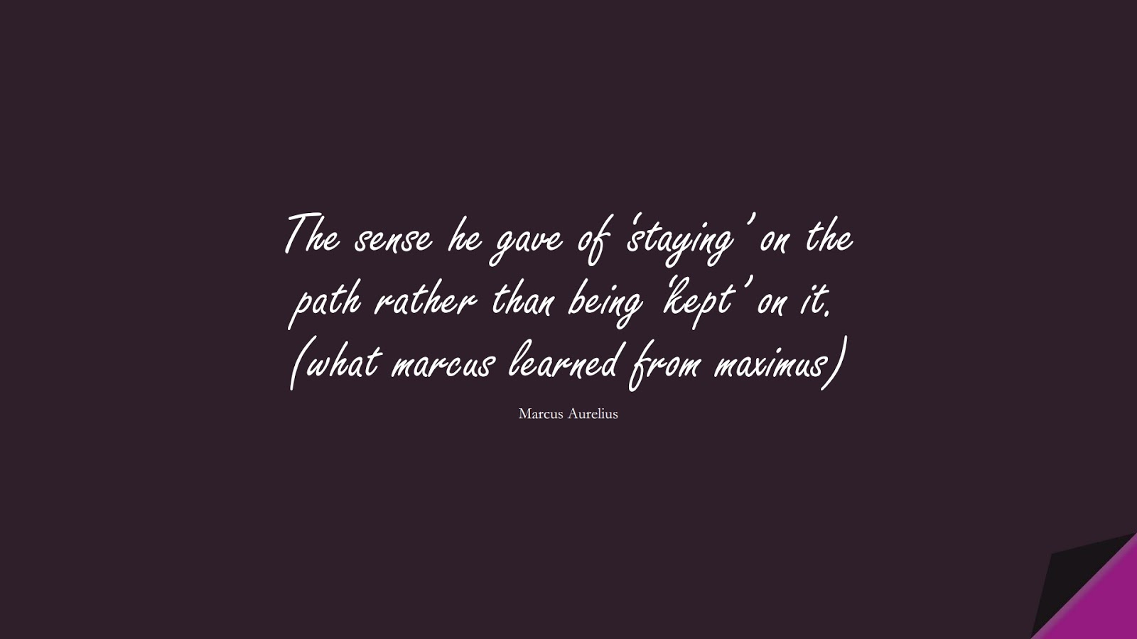 The sense he gave of 'staying' on the path rather than being 'kept' on it. (what marcus learned from maximus) (Marcus Aurelius);  #MarcusAureliusQuotes