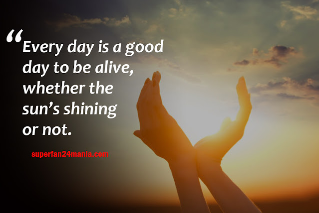 Every day is a good day to be alive, whether the sun's shining or not.