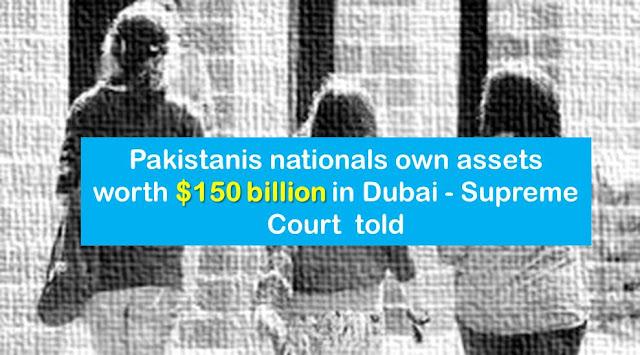 Pakistanis nationals own assets worth $150 billion in Dubai - Supreme Court  told