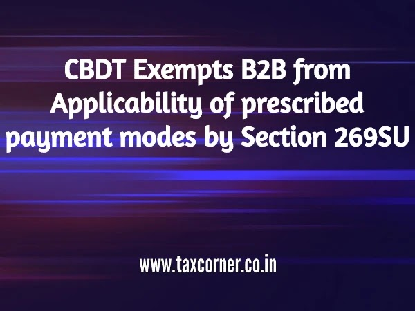 CBDT Exempts B2B from Applicability of prescribed payment modes by Section 269SU