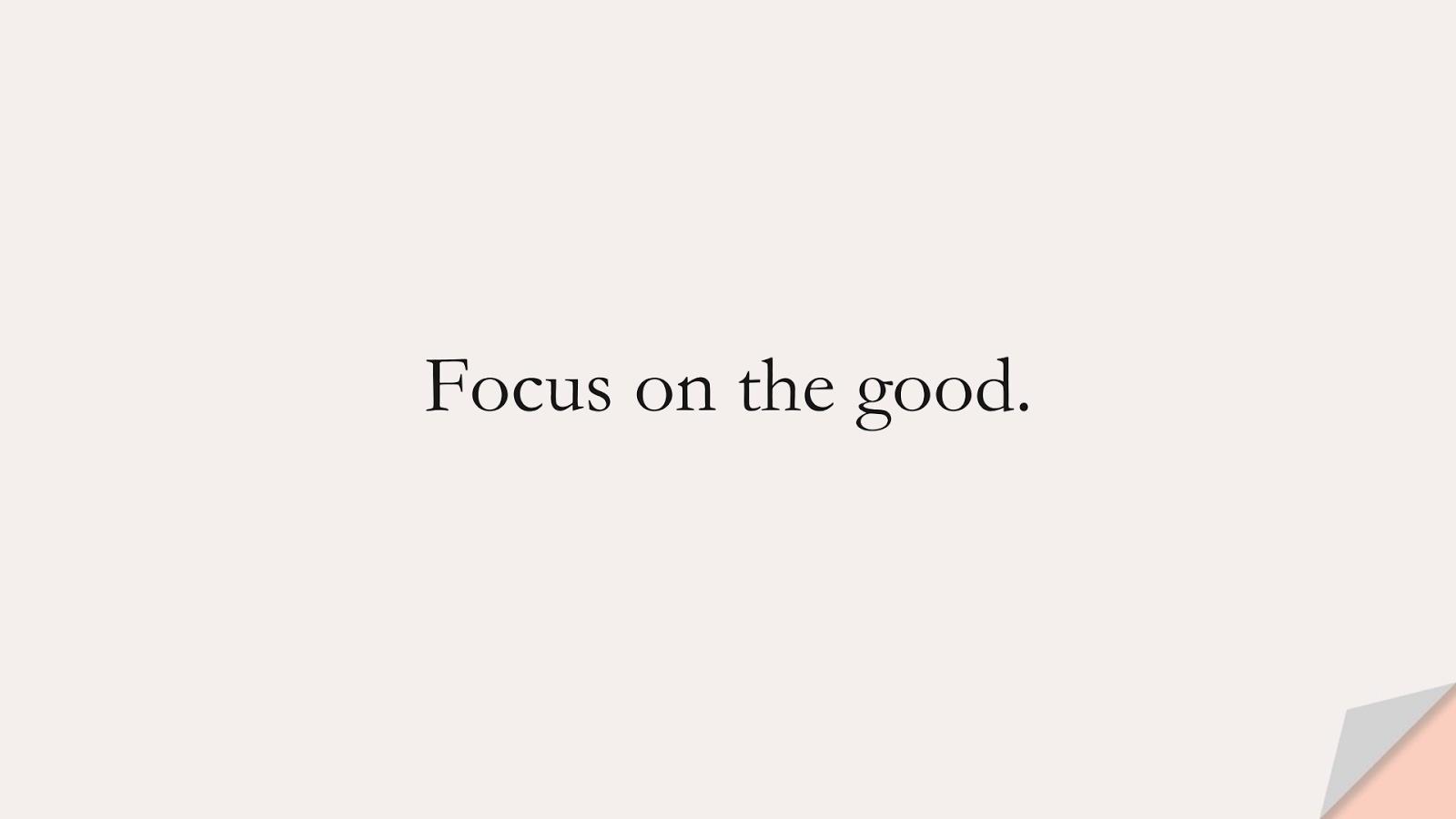 Focus on the good.FALSE