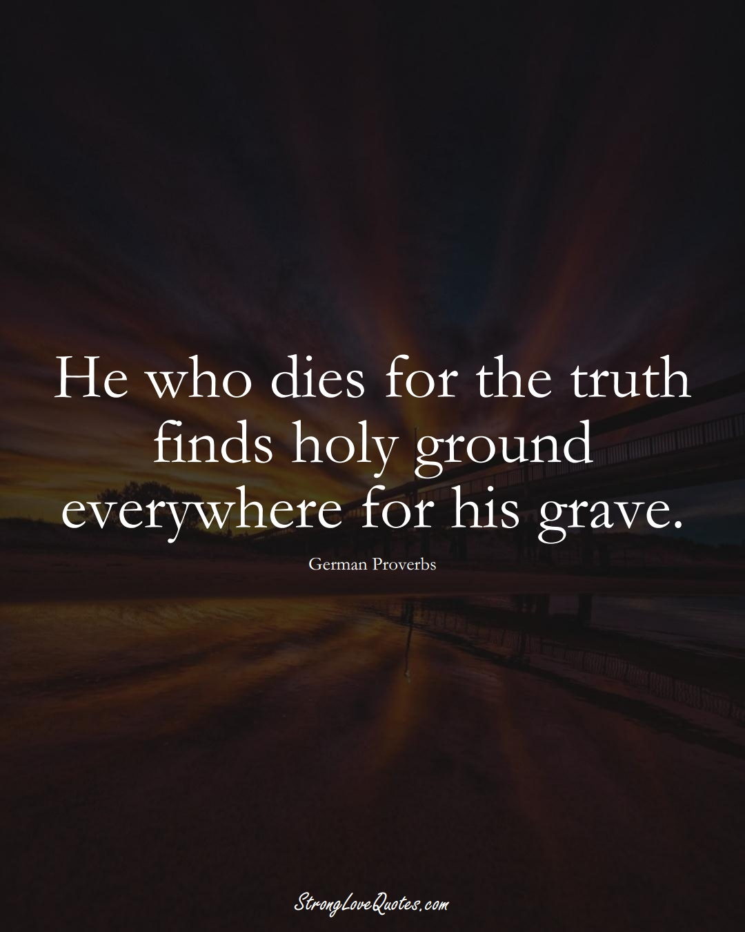 He who dies for the truth finds holy ground everywhere for his grave. (German Sayings);  #EuropeanSayings