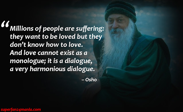 """Millions of people are suffering: they want to be loved but they don't know how to love. And love cannot exist as a monologue; it is a dialogue, a very harmonious dialogue."""