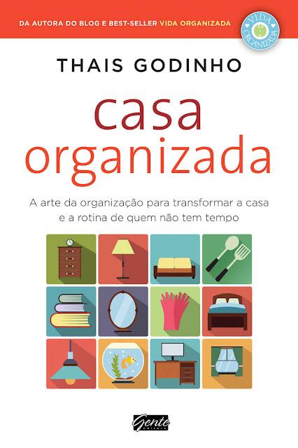 Casa Organizada A arte da organização para transformar a casa e a rotina de quem não tem tempo - Thais Godinho
