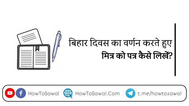 बिहार दिवस के वर्णन पत्र, बिहार दिवस का वर्णन करते हुए पत्र,  बिहार दिवस का वर्णन करते हुए पत्र, Bihar diwas par Patra likhen, letter for Bihar diwas