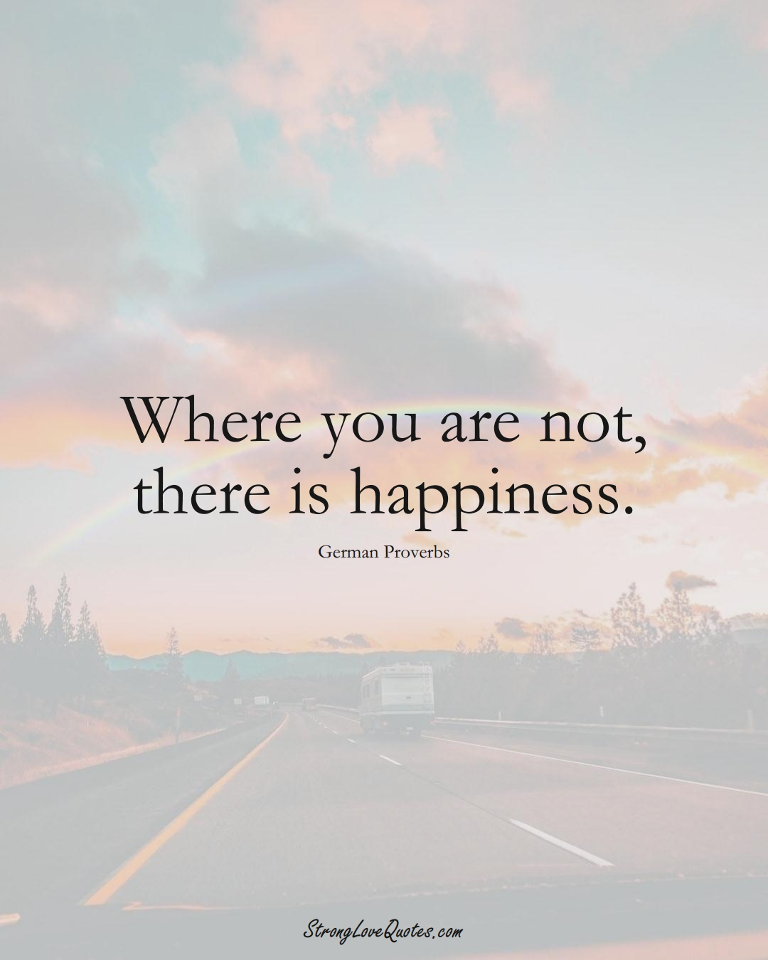 Where you are not, there is happiness. (German Sayings);  #EuropeanSayings