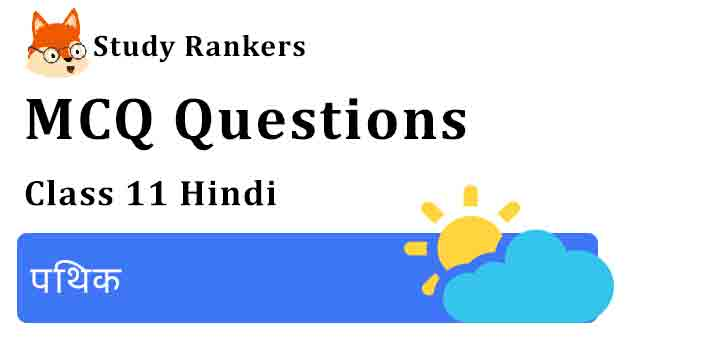 MCQ Questions for Class 11 Hindi Chapter 3 पथिक Aroh