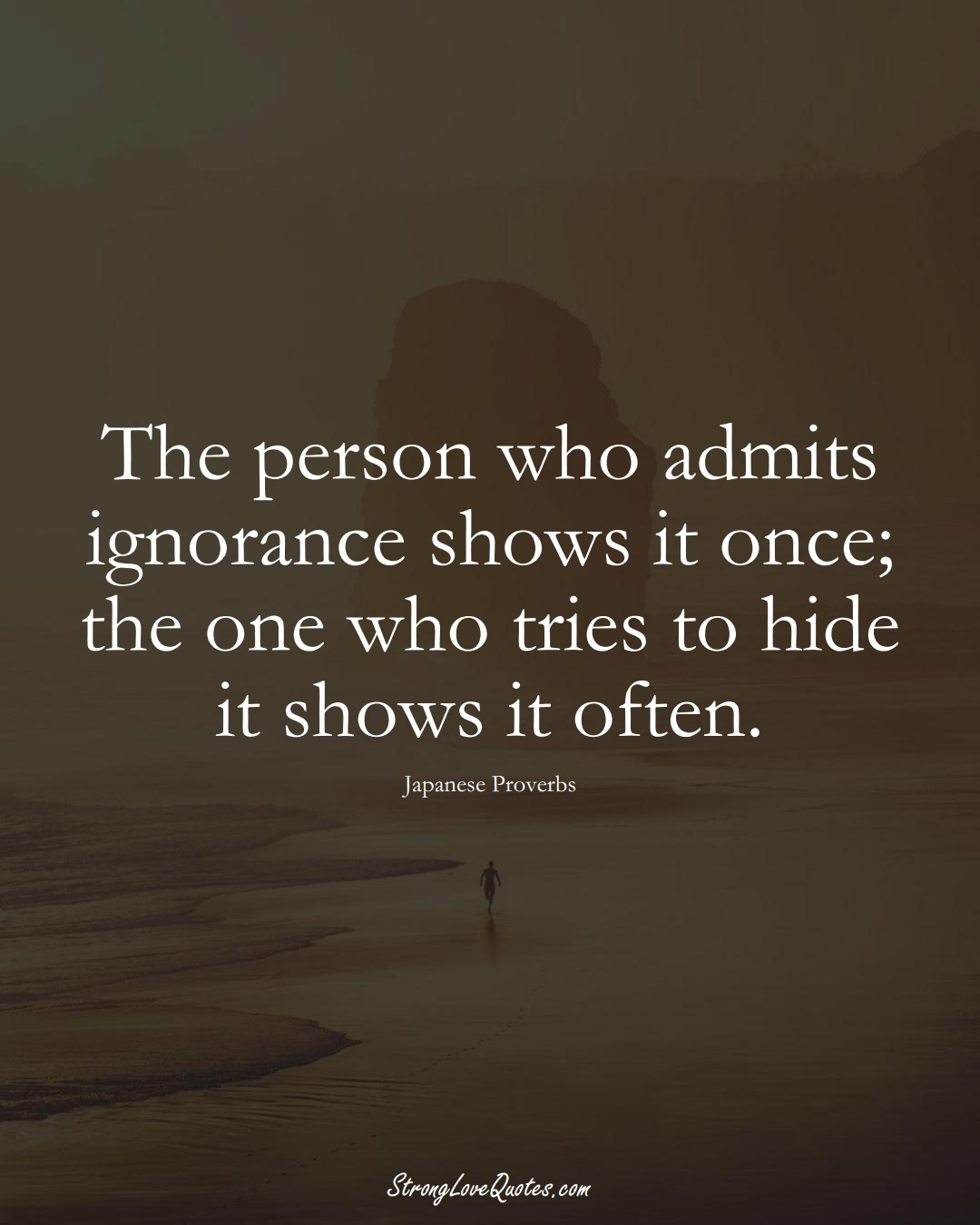 The person who admits ignorance shows it once; the one who tries to hide it shows it often. (Japanese Sayings);  #AsianSayings