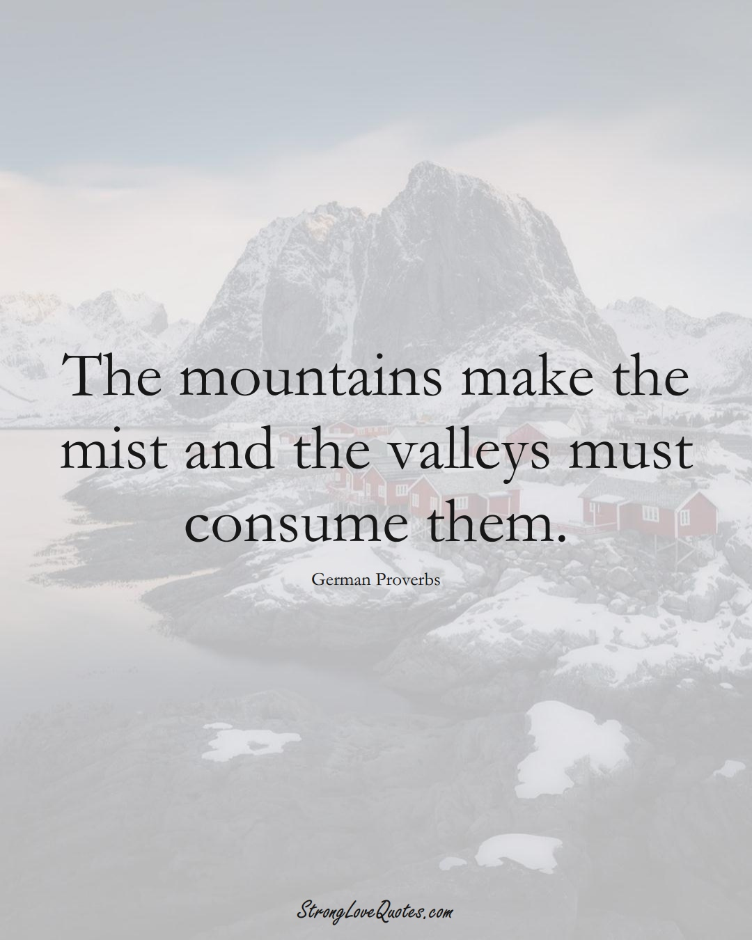 The mountains make the mist and the valleys must consume them. (German Sayings);  #EuropeanSayings