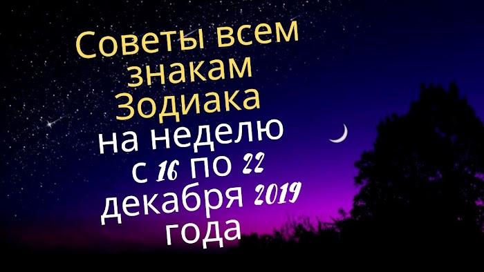 Советы всем знакам Зодиака на неделю с 16 по 22 декабря 2019 года