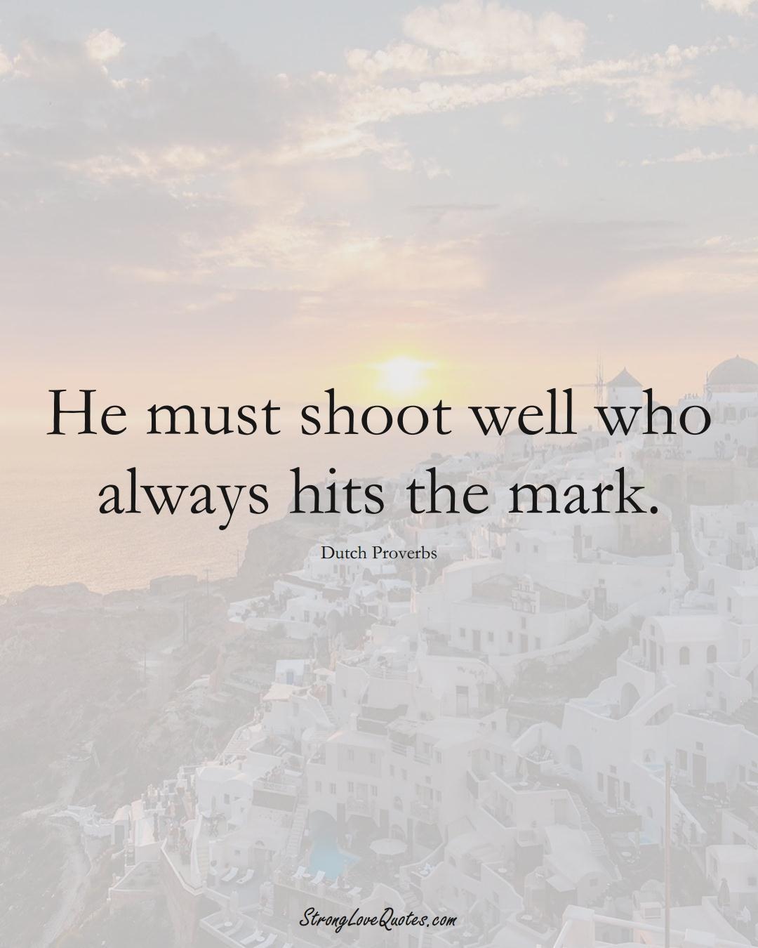 He must shoot well who always hits the mark. (Dutch Sayings);  #EuropeanSayings