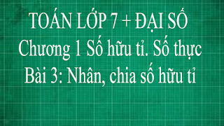 Toán lớp 7 Bài 3 Nhân chia số hữu tỉ Chương 1 Số Hữu Tỉ Số Thực | thầy lợi toán đại số lớp 7 tập 1