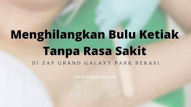 Menghilangkan Bulu Ketiak Tanpa Rasa Sakit di ZAP Grand Galaxy Park Bekasi