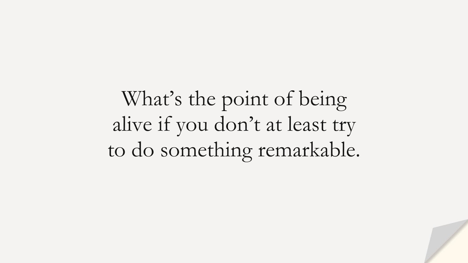 What's the point of being alive if you don't at least try to do something remarkable.FALSE