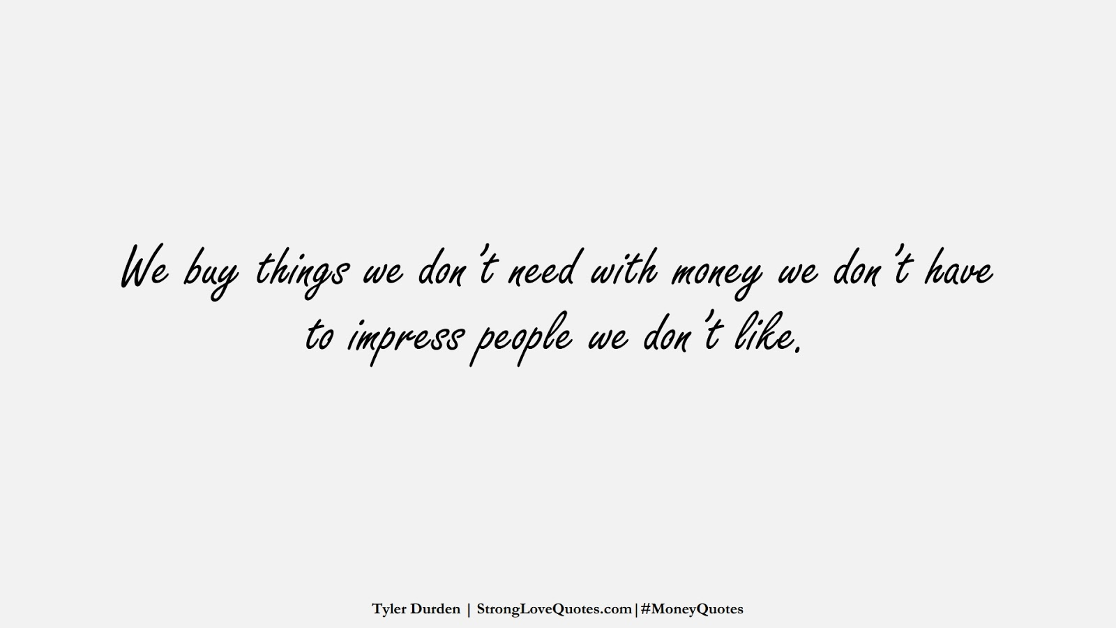 We buy things we don't need with money we don't have to impress people we don't like. (Tyler Durden);  #MoneyQuotes