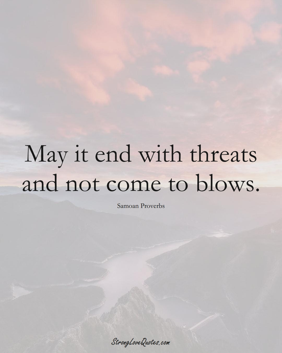 May it end with threats and not come to blows. (Samoan Sayings);  #AustralianSayings