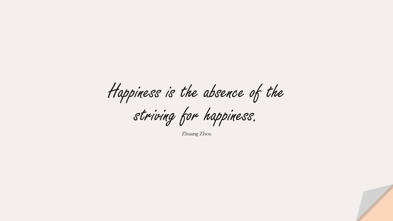 Happiness is the absence of the striving for happiness. (Zhuang Zhou);  #BestQuotes