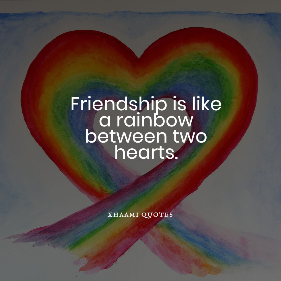 Friendship is like a rainbow between two hearts.