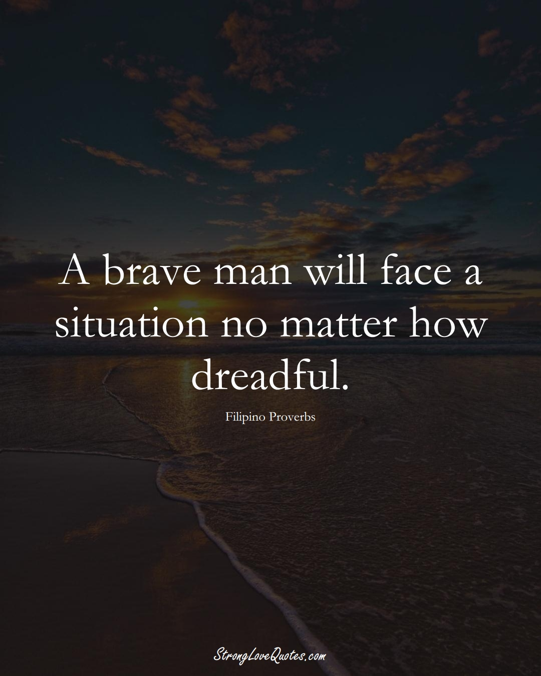 A brave man will face a situation no matter how dreadful. (Filipino Sayings);  #AsianSayings