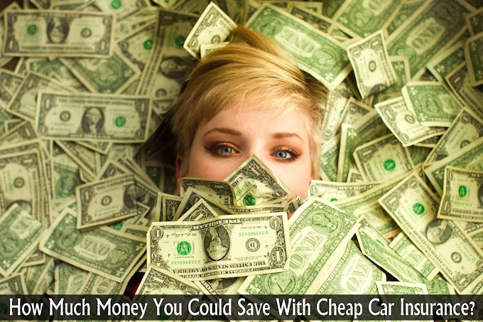 How Much Money You Could Save With Cheap Car Insurance?