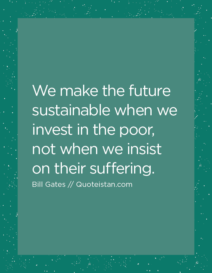 We make the future sustainable when we invest in the poor, not when we insist on their suffering.