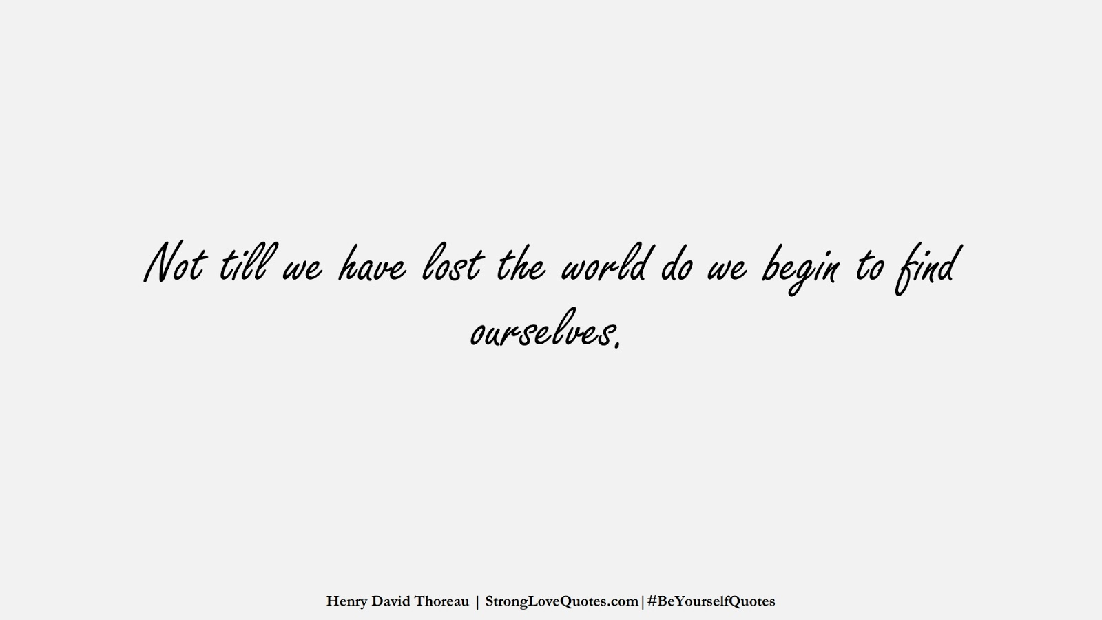 Not till we have lost the world do we begin to find ourselves. (Henry David Thoreau);  #BeYourselfQuotes