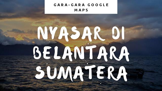 Gambar judul postingan, nyasar di belantara Sumatera gara-gara Google Maps