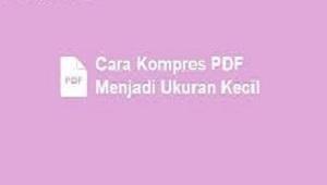 Cara Kompres PDF Untuk Mengecilkan Ukuran PDF