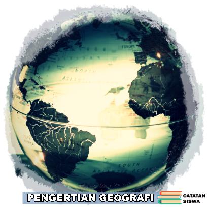 Geografi, Pengertian Geografi, Pengertian Geografi Menurut Para Ahli, Definisi Geografi, Apa itu Geografi? Makna Kata Geografi.