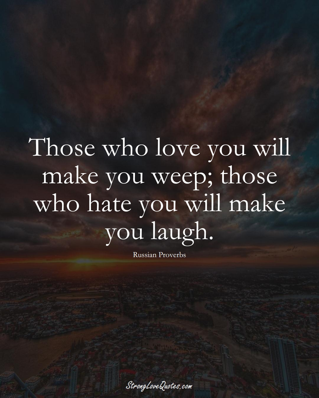 Those who love you will make you weep; those who hate you will make you laugh. (Russian Sayings);  #AsianSayings