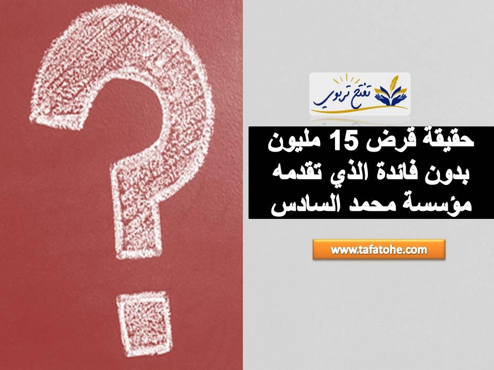 حقيقة قرض 15 مليون بدون فائدة الذي تقدمه مؤسسة محمد السادس