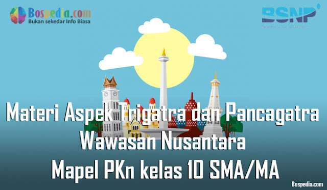 Materi Aspek Trigatra dan Pancagatra Wawasan Nusantara Mapel PKn kelas 10 SMA/MA