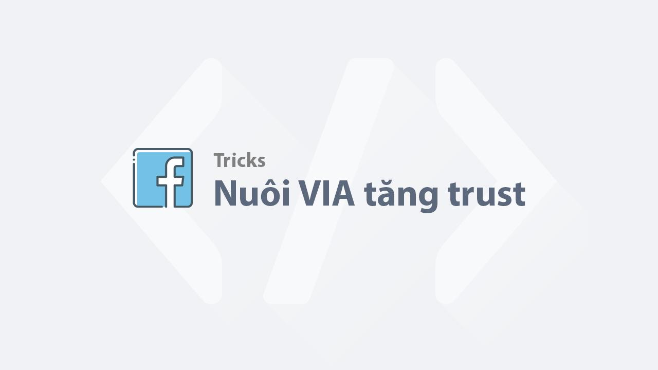 Thủ thuật nuôi tài khoản Facebook (VIA) tăng điểm trust cao