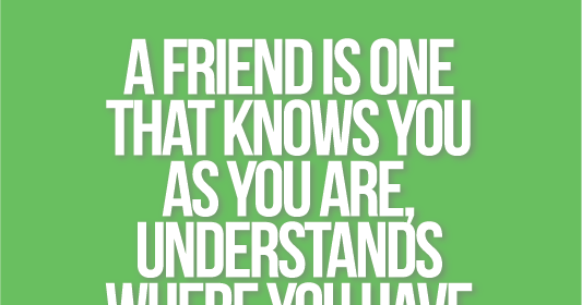 A Friend Is One That Knows You As You Are Understands Where You