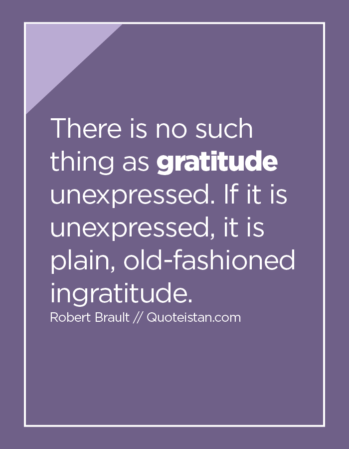 There is no such thing as gratitude unexpressed. If it is unexpressed, it is plain, old-fashioned ingratitude.