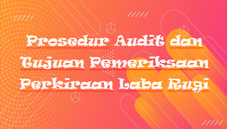 Prosedur Audit dan Tujuan Pemeriksaan Perkiraan Laba Rugi