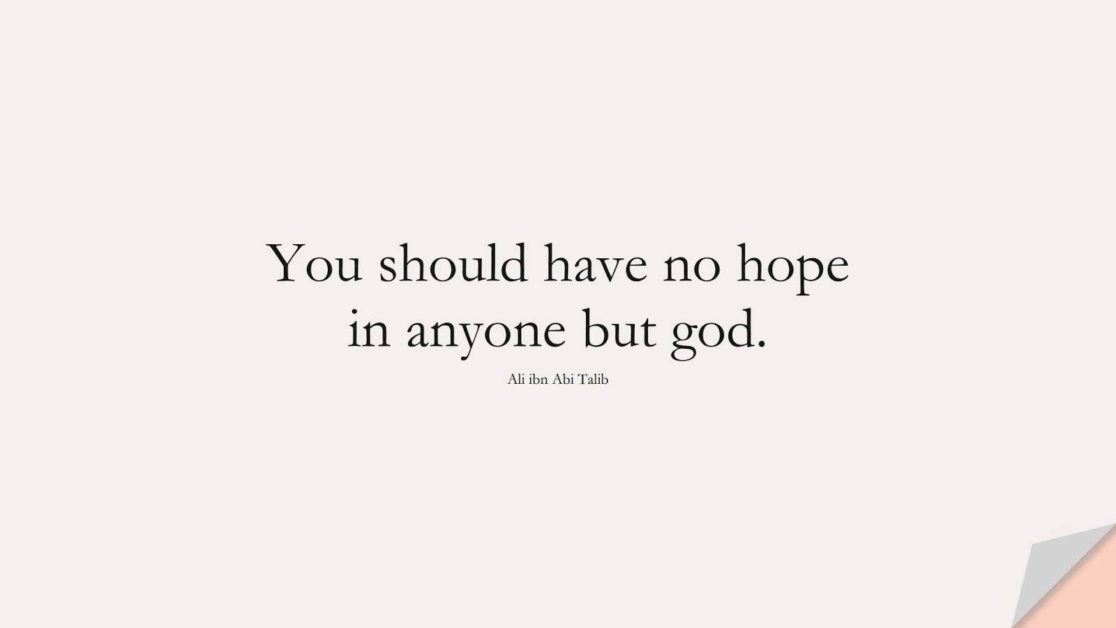 You should have no hope in anyone but god. (Ali ibn Abi Talib);  #AliQuotes