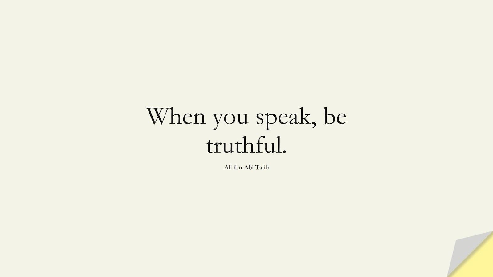 When you speak, be truthful. (Ali ibn Abi Talib);  #AliQuotes
