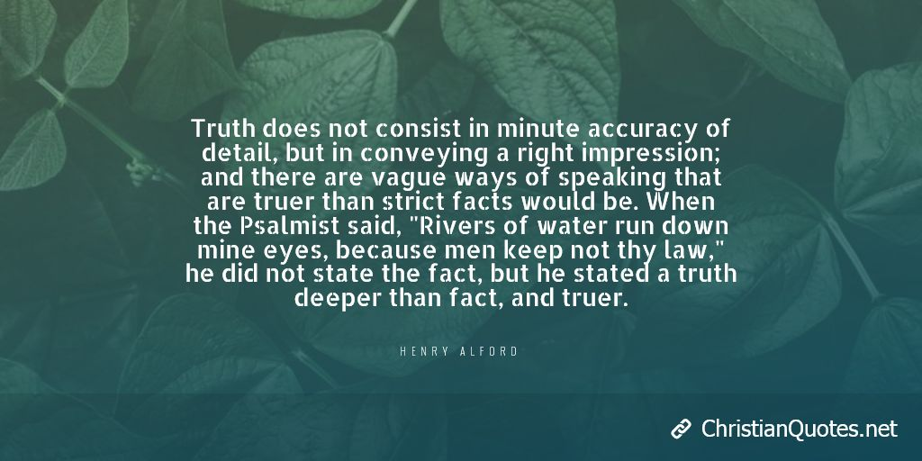 """Truth does not consist in minute accuracy of detail, but in conveying a right impression; and there are vague ways of speaking that are truer than strict facts would be. When the Psalmist said, """"Rivers of water run down mine eyes, because men keep not thy law,"""" he did not state the fact, but he stated a truth deeper than fact, and truer."""