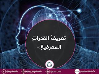 تعريفُ القدراتِ المعرفيةِ:-