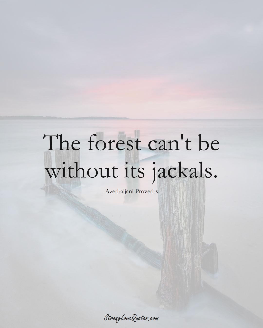 The forest can't be without its jackals. (Azerbaijani Sayings);  #AsianSayings
