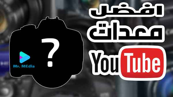 أفضل معدات لليوتيوب  Youtube للمبتدئين لأنشاء محتوي مميز بأقل التكاليف
