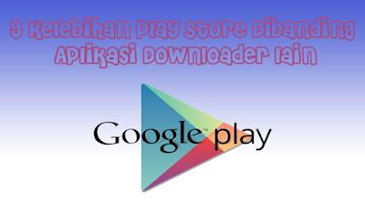 9 Kelebihan Play Store Dibanding Aplikasi Downloader Lain